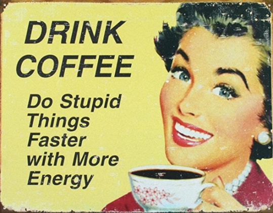 Drink coffee - do stupid things faster with more energy.